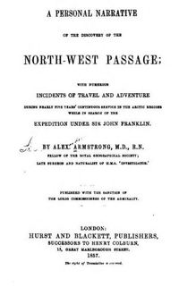 Original title:  A personal narrative of the discovery of the north-west passgae; with numerous incidents of travel and adventure during nearly five years' continuous service in the Arctic regions while in search of the expedition under Sir John Franklin by Alexander Armstrong, 1818-1899. Publication date 1857. From: https://archive.org/details/apersonalnarrat00armsgoog/page/n10.