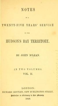 Original title:  Notes of a twenty-five years' service in the Hudson's Bay territory by John McLean. London : Richard Bentley, 1849. Source: https://archive.org/details/notesoftwentyfiv02mcle/page/n3/mode/2up.